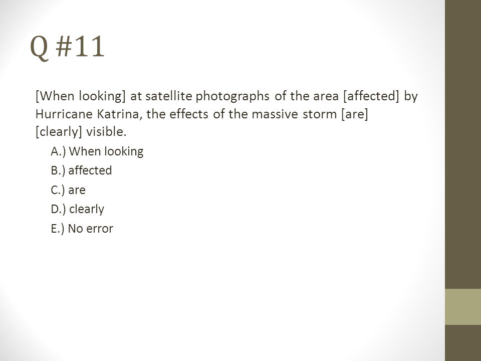 Q #11 [When looking] at satellite photographs of the area [affected] by Hurricane Katrina, the effects of the massive storm [are] [clearly] visible.